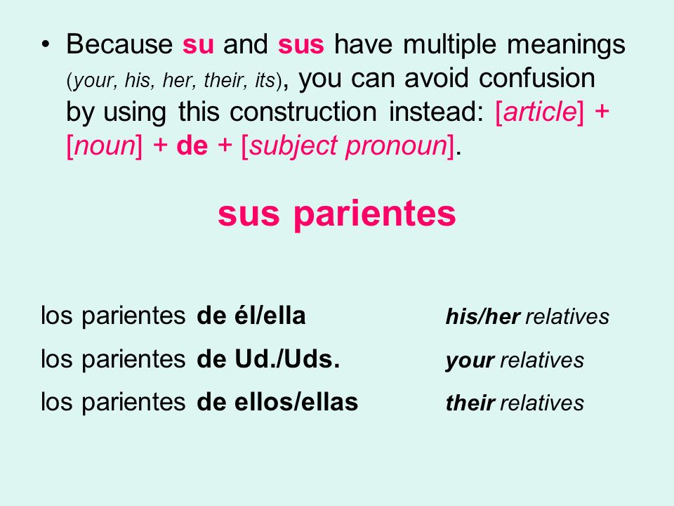 Because su and sus have multiple meanings (your, his, her, their, its), you can avoid confusion by using this construction instead: [article] + [noun] + de + [subject pronoun].
